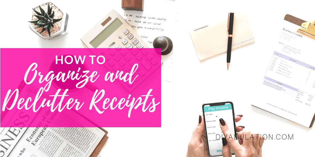 Hands Holding Phone over Papers and Receipts with text overlay - How to Declutter and Organize Receipts