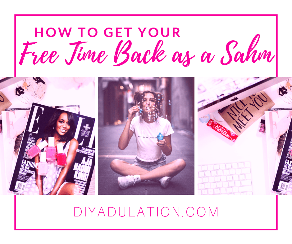 Collage of Magazines and Woman Sitting Blowing Bubbles with text overlay - How to Get Your Free Time Back as a SAHM