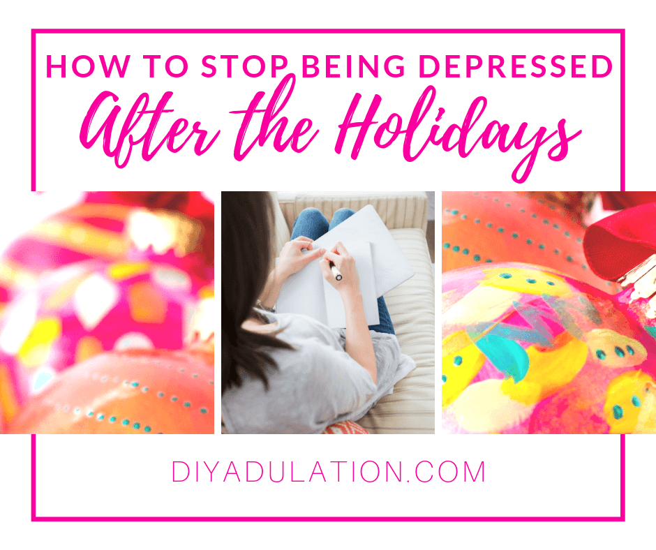 Colorful Painted Ornaments and Woman Writing in Journal with text overlay - How to Stop Being Depressed After the Holidays