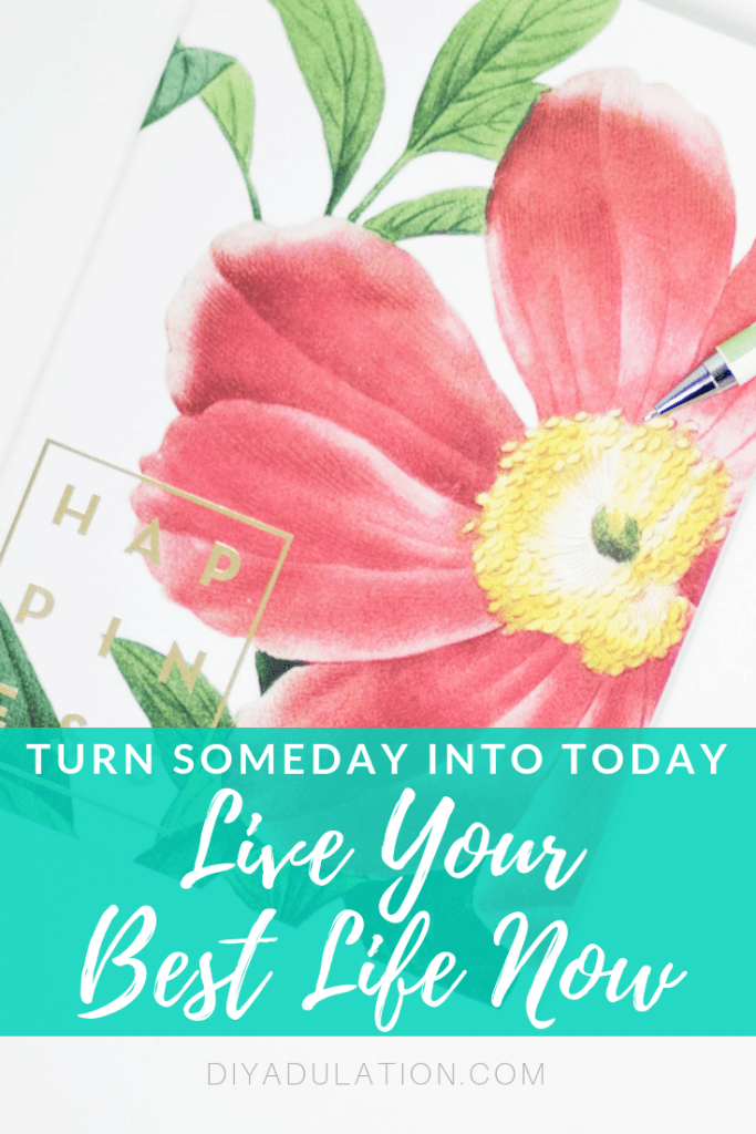 Turn Someday into Today – Live Your Best Life Now