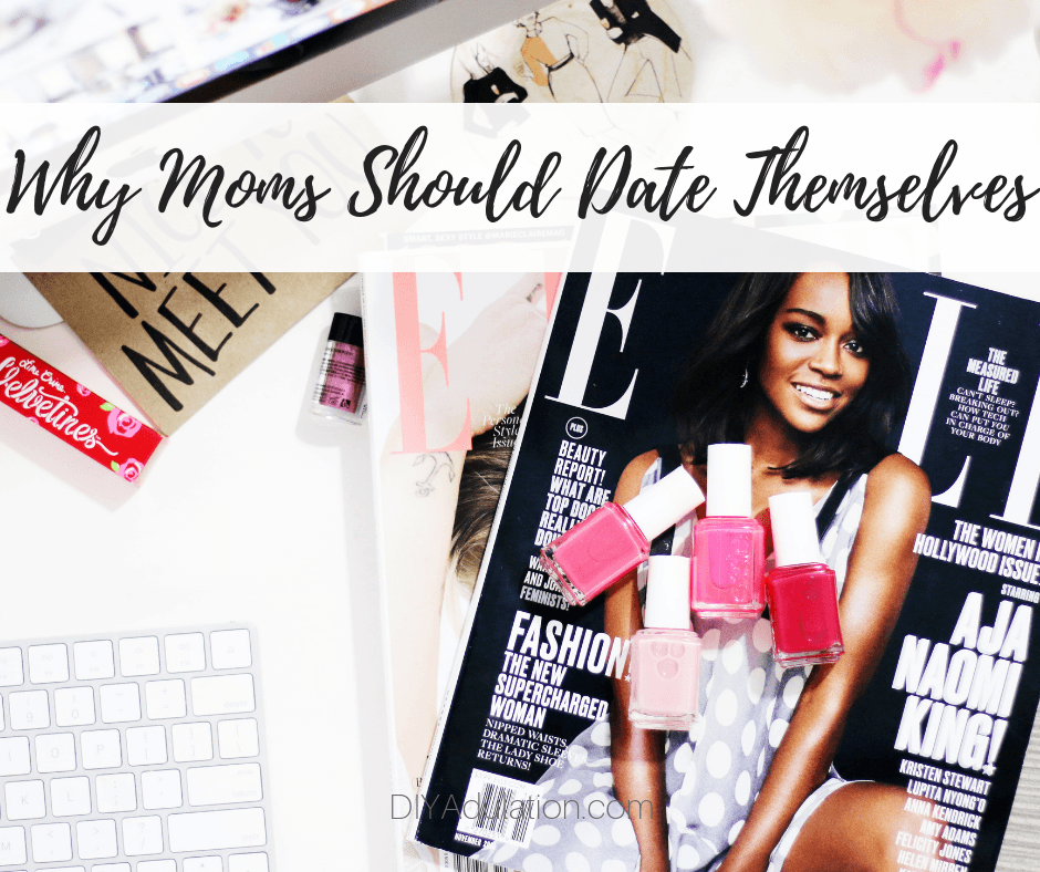 Pile of magazines with cosmetics on top with text overlay - Why Moms Should Date Themselves
